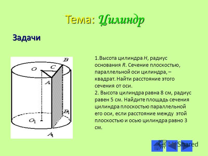 Тема: Цилиндр Задачи 1.Высота цилиндра Н, радиус основания R. Сечение плоскостью, параллельной оси цилиндра, – квадрат. Найти расстояние этого сечения от оси. 2. Высота цилиндра равна 8 см, радиус равен 5 см. Найдите площадь сечения цилиндра плоскост