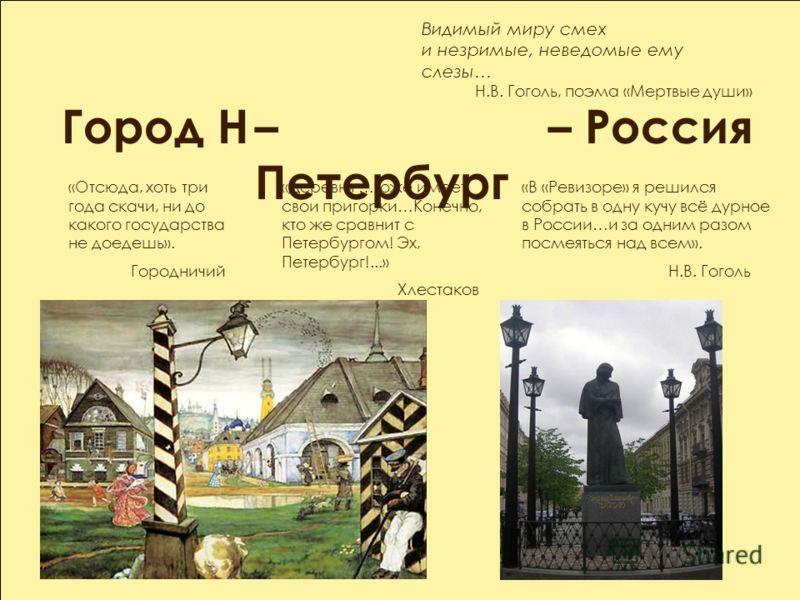 Видимый миру смех и незримые, неведомые ему слезы… Н.В. Гоголь, поэма «Мертвые души» «Отсюда, хоть три года скачи, ни до какого государства не доедешь». Городничий «Деревня …тоже имеет свои пригорки…Конечно, кто же сравнит с Петербургом! Эх, Петербур