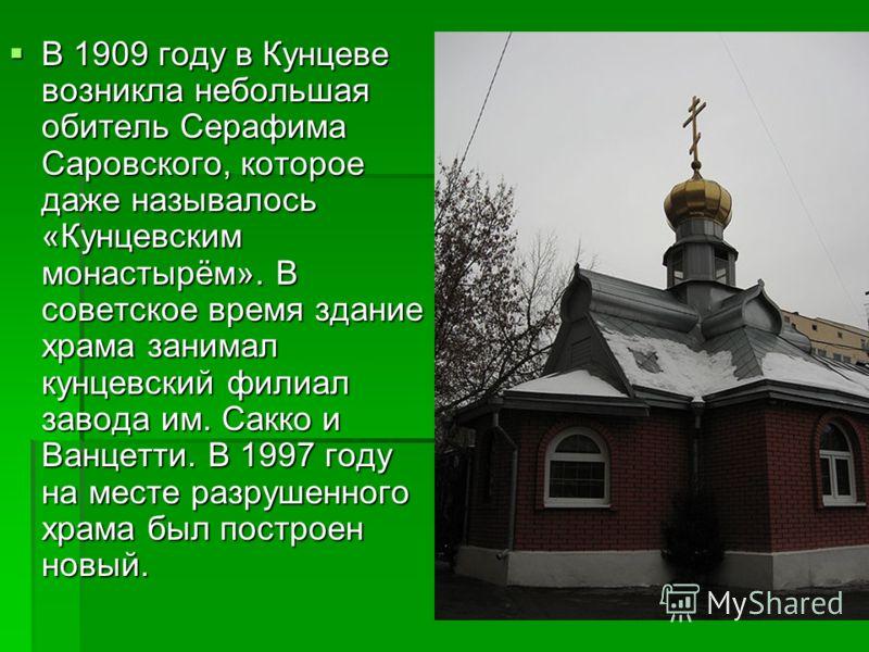 В 1909 году в Кунцеве возникла небольшая обитель Серафима Саровского, которое даже называлось «Кунцевским монастырём». В советское время здание храма занимал кунцевский филиал завода им. Сакко и Ванцетти. В 1997 году на месте разрушенного храма был п