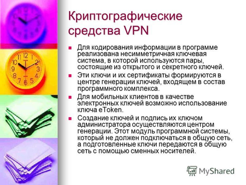 Криптографические средства VPN Для кодирования информации в программе реализована несимметричная ключевая система, в которой используются пары, состоящие из открытого и секретного ключей. Для кодирования информации в программе реализована несимметрич