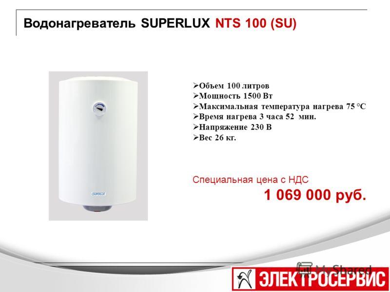 Водонагреватель SUPERLUX NTS 100 (SU) Объем 100 литров Мощность 1500 Вт Максимальная температура нагрева 75 °С Время нагрева 3 часа 52 мин. Напряжение 230 В Вес 26 кг. Специальная цена с НДС 1 069 000 руб.