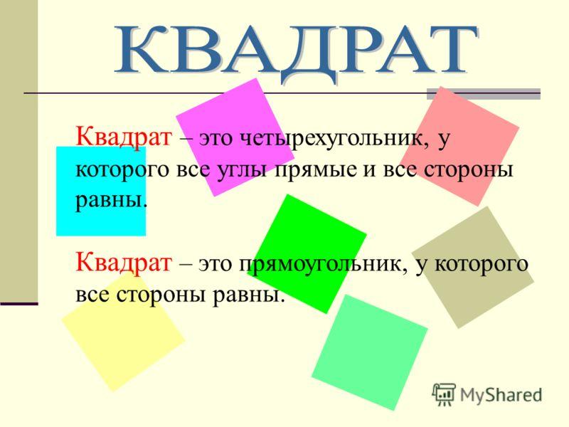 Квадрат – это четырехугольник, у которого все углы прямые и все стороны равны. Квадрат – это прямоугольник, у которого все стороны равны.