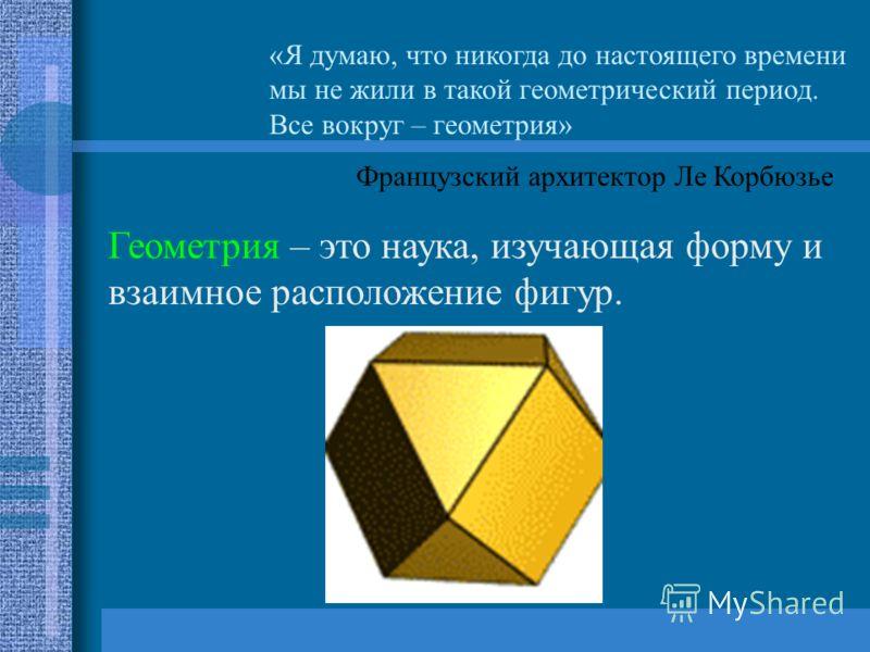 «Я думаю, что никогда до настоящего времени мы не жили в такой геометрический период. Все вокруг – геометрия» Французский архитектор Ле Корбюзье Геометрия – это наука, изучающая форму и взаимное расположение фигур.