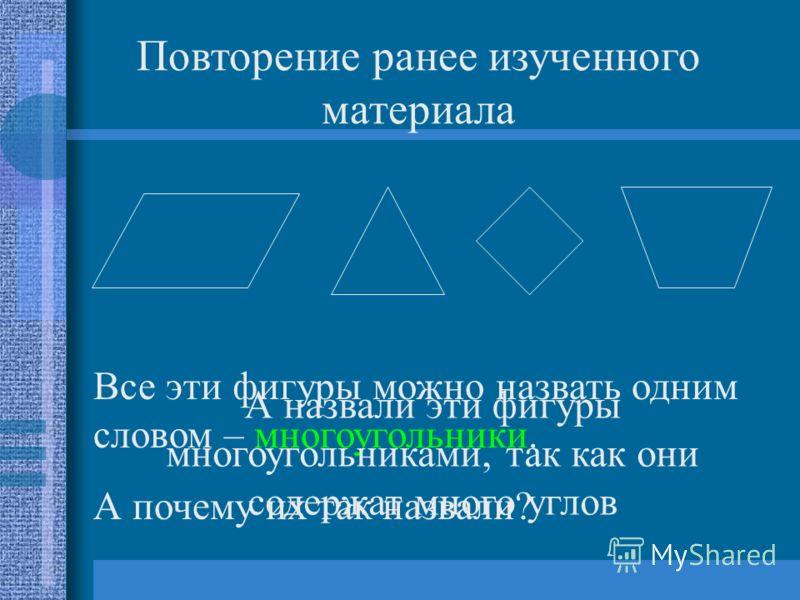 Повторение ранее изученного материала Все эти фигуры можно назвать одним словом – многоугольники. А почему их так назвали? А назвали эти фигуры многоугольниками, так как они содержат много углов