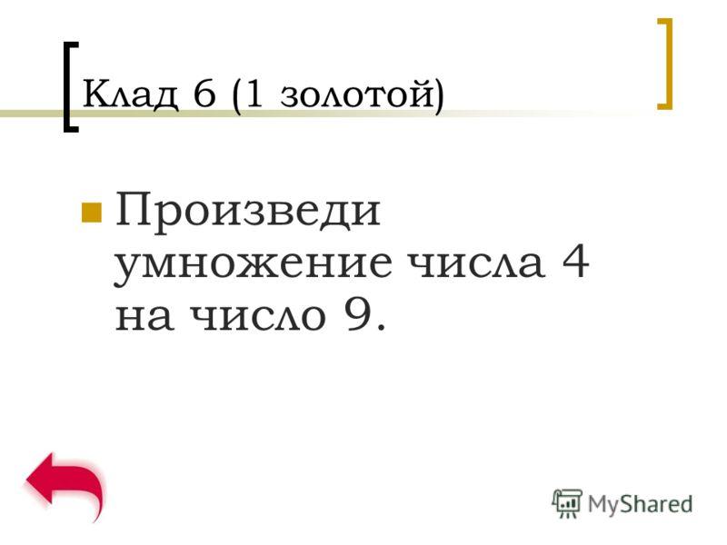 Клад 6 (1 золотой) Произведи умножение числа 4 на число 9.