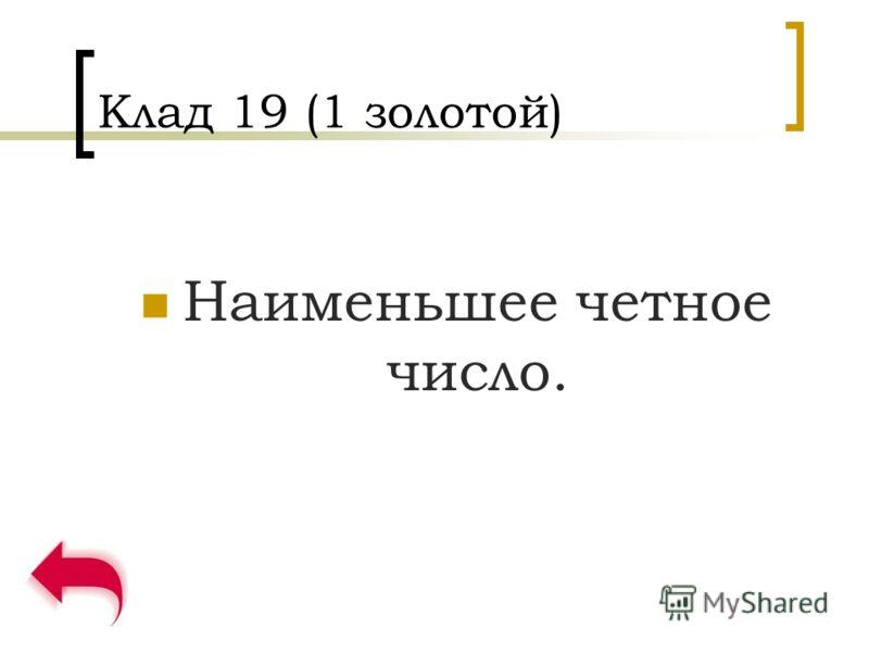 Клад 19 (1 золотой) Наименьшее четное число.