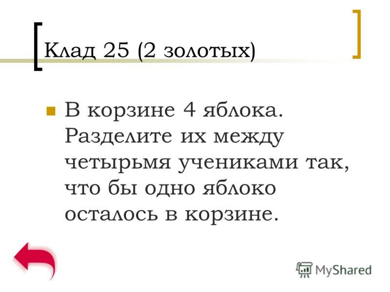 Клад 25 (2 золотых) В корзине 4 яблока. Разделите их между четырьмя учениками так, что бы одно яблоко осталось в корзине.