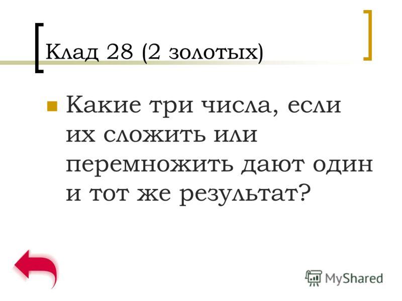 Клад 28 (2 золотых) Какие три числа, если их сложить или перемножить дают один и тот же результат?