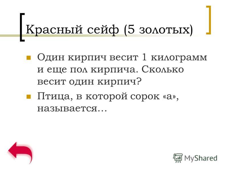 Красный сейф (5 золотых) Один кирпич весит 1 килограмм и еще пол кирпича. Сколько весит один кирпич? Птица, в которой сорок «а», называется…