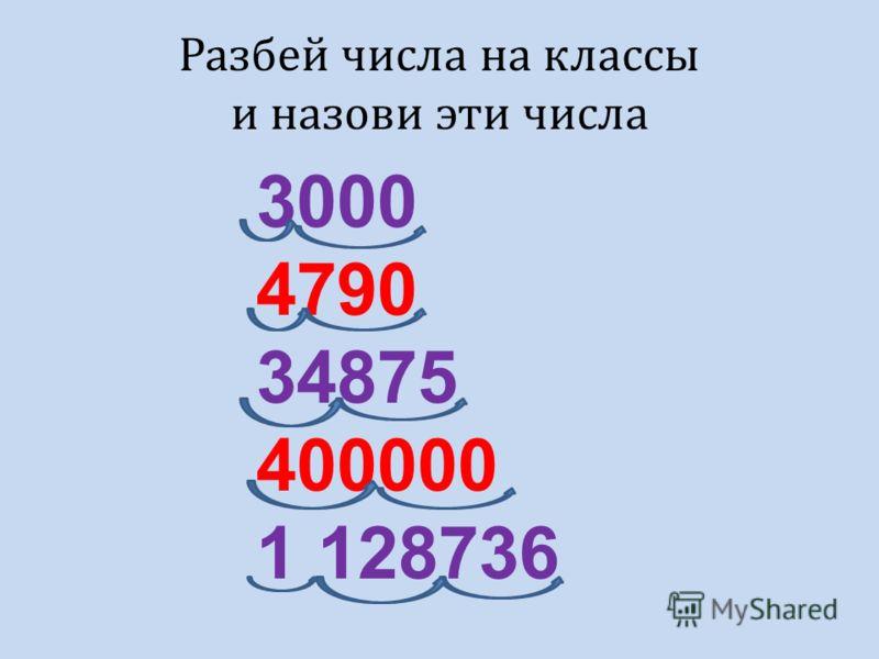3000 4790 34875 400000 1 128736 Разбей числа на классы и назови эти числа