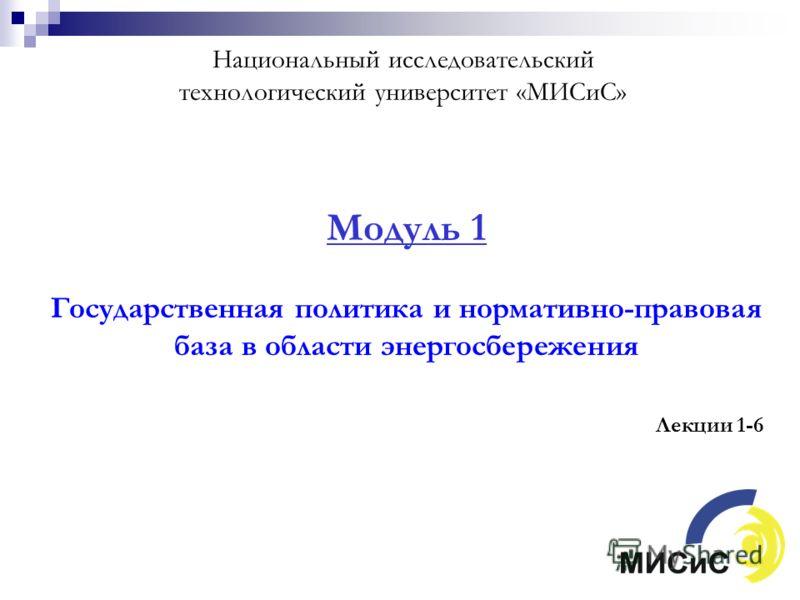 Национальный исследовательский технологический университет «МИСиС» Модуль 1 Государственная политика и нормативно-правовая база в области энергосбережения Лекции 1-6