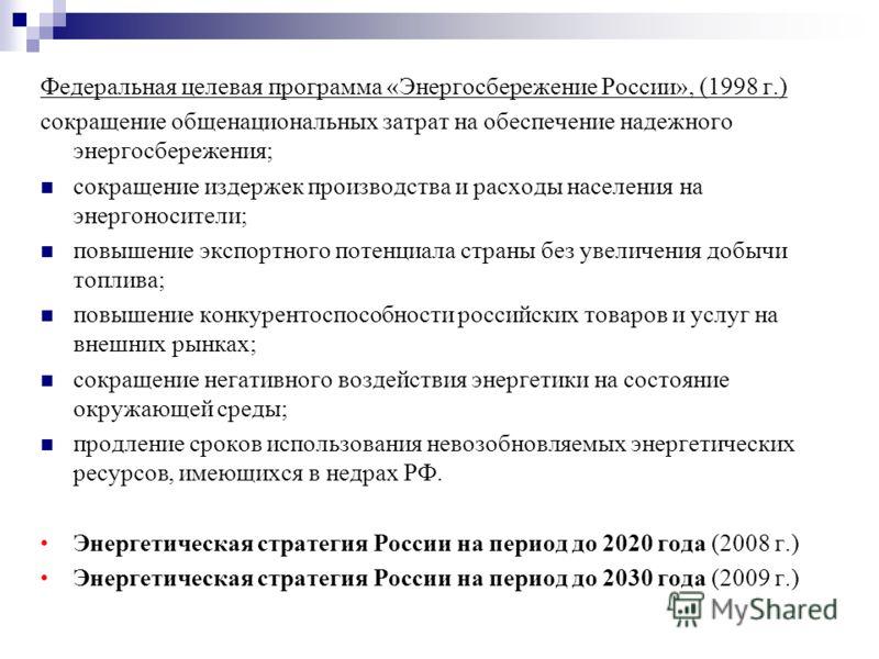 Федеральная целевая программа «Энергосбережение России», (1998 г.) сокращение общенациональных затрат на обеспечение надежного энергосбережения; сокращение издержек производства и расходы населения на энергоносители; повышение экспортного потенциала