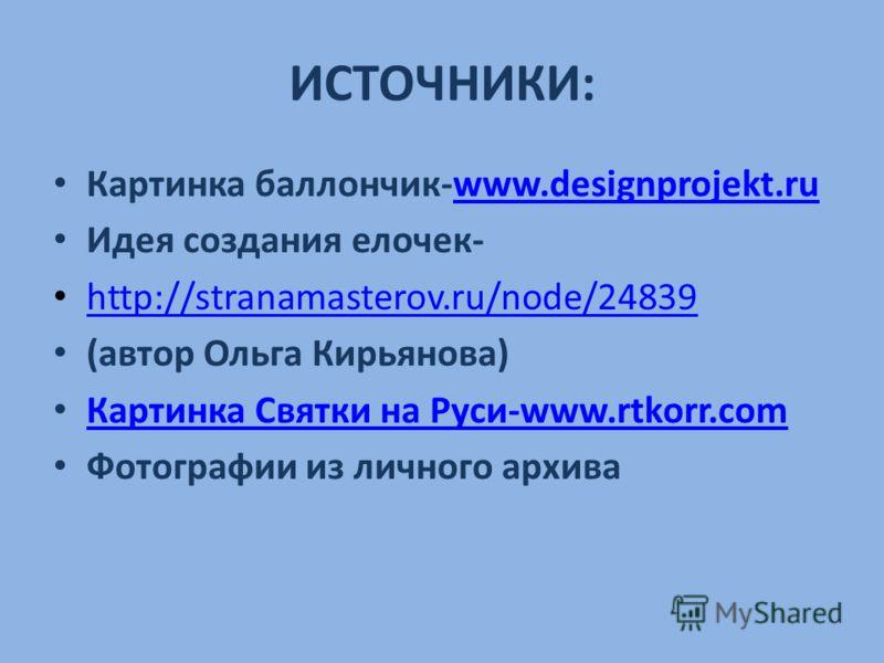 ИСТОЧНИКИ: Картинка баллончик-www.designprojekt.ruwww.designprojekt.ru Идея создания елочек- http://stranamasterov.ru/node/24839 (автор Ольга Кирьянова) Картинка Святки на Руси-www.rtkorr.com Картинка Святки на Руси-www.rtkorr.com Фотографии из лично