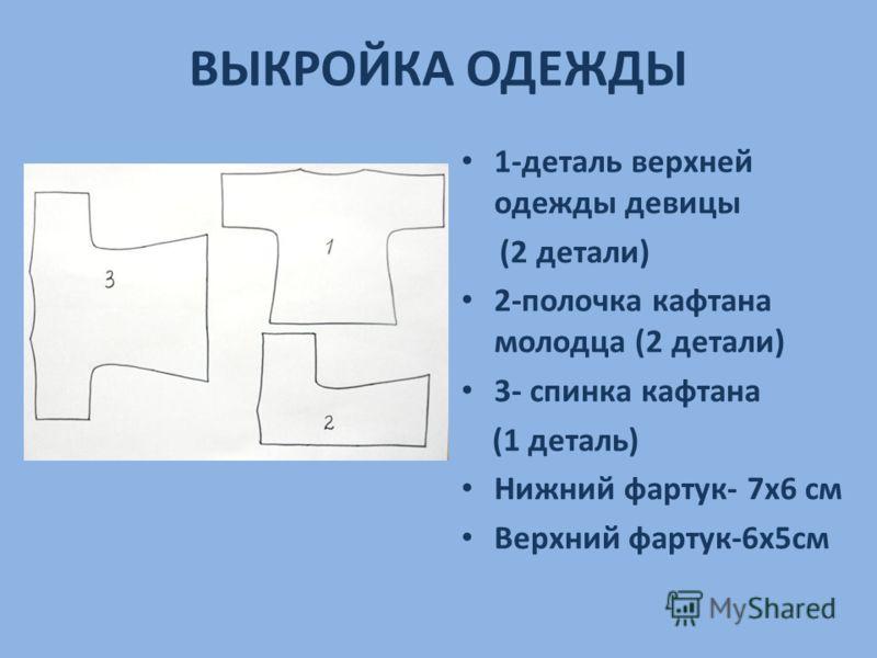 ВЫКРОЙКА ОДЕЖДЫ 1-деталь верхней одежды девицы (2 детали) 2-полочка кафтана молодца (2 детали) 3- спинка кафтана (1 деталь) Нижний фартук- 7х6 см Верхний фартук-6х5см