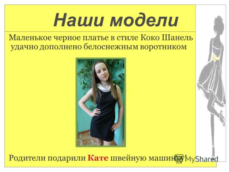 Маленькое черное платье в стиле Коко Шанель удачно дополнено белоснежным воротником Родители подарили Кате швейную машинку! Наши модели