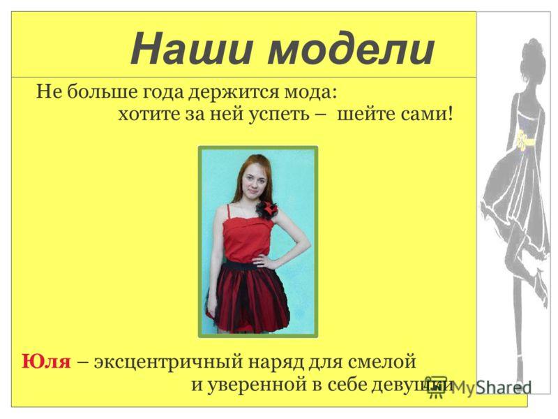 Не больше года держится мода: хотите за ней успеть – шейте сами! Юля – эксцентричный наряд для смелой и уверенной в себе девушки Наши модели