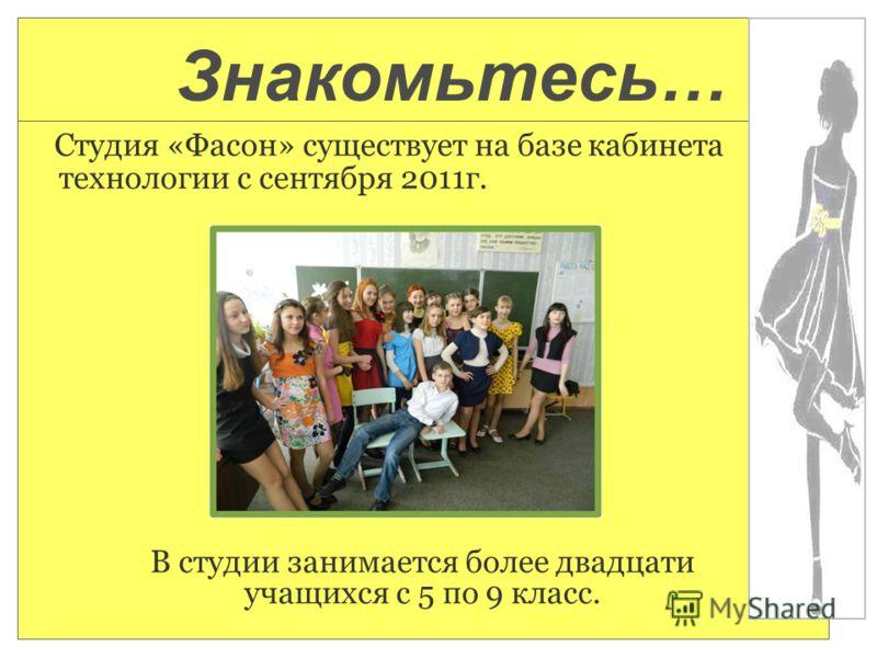 Студия «Фасон» существует на базе кабинета технологии с сентября 2011г. В студии занимается более двадцати учащихся с 5 по 9 класс. Знакомьтесь…