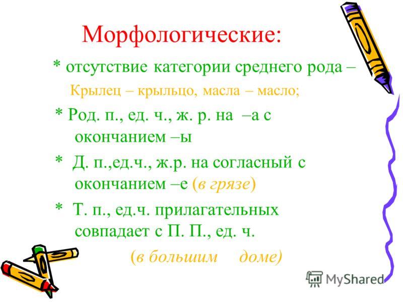 Морфологические: * отсутствие категории среднего рода – Крылец – крыльцо, масла – масло; * Род. п., ед. ч., ж. р. на –а с окончанием –ы * Д. п.,ед.ч., ж.р. на согласный с окончанием –е (в грязе) * Т. п., ед.ч. прилагательных совпадает с П. П., ед. ч.