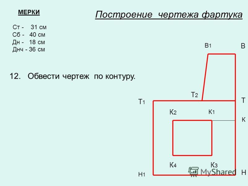 МЕРКИ Ст - 31 см Сб - 40 см Дн - 18 см Днч - 36 см В1В1 В Т Т1Т1 Н Н1Н1 Построение чертежа фартука Т2Т2 К К1К1 К2К2 К3К3 К4К4 12. Обвести чертеж по контуру.