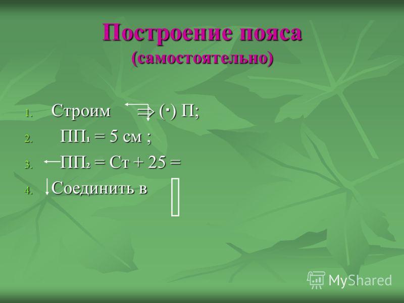 Построение пояса (самостоятельно) 1. Строим ( ) П; 2. ПП 1 = 5 см ; 3. ПП 2 = Ст + 25 = 4. Соединить в