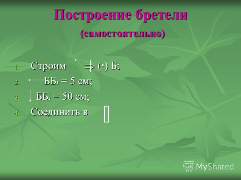 Построение бретели (самостоятельно) 1. Строим ( ) Б; 2. ББ 1 = 5 см; 3. ББ 2 = 50 см; 4. Соединить в