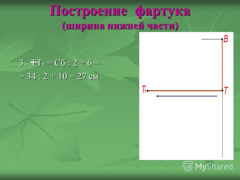 Построение фартука (ширина нижней части) 3. ТТ 1 = Сб : 2 + 6 = 3. ТТ 1 = Сб : 2 + 6 = = 34 : 2 + 10 = 27 см = 34 : 2 + 10 = 27 см