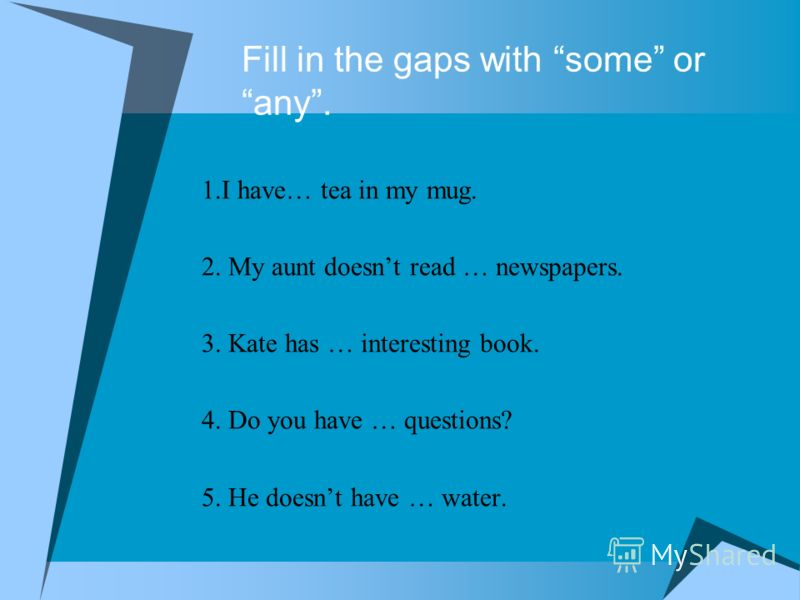 Fill in the gaps with some or any. 1.I have… tea in my mug. 2. My aunt doesnt read … newspapers. 3. Kate has … interesting book. 4. Do you have … questions? 5. He doesnt have … water.