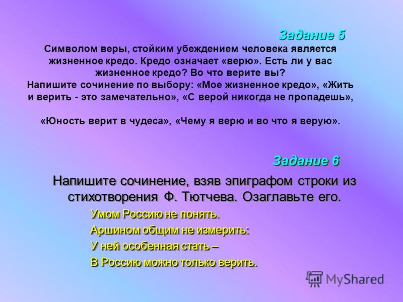 Задание 5 Задание 5 Символом веры, стойким убеждением человека является жизненное кредо. Кредо означает «верю». Есть ли у вас жизненное кредо? Во что верите вы? Напишите сочинение по выбору: «Мое жизненное кредо», «Жить и верить - это замечательно»,