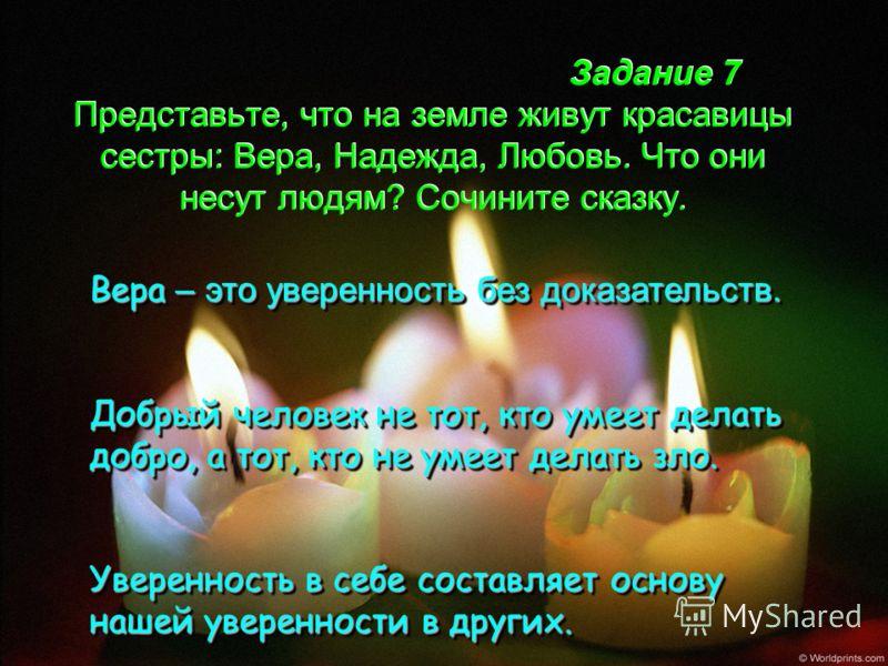 Задание 7 Представьте, что на земле живут красавицы сестры: Вера, Надежда, Любовь. Что они несут людям? Сочините сказку. Вера – это уверенность без доказательств. Добрый человек не тот, кто умеет делать добро, а тот, кто не умеет делать зло. Уверенно