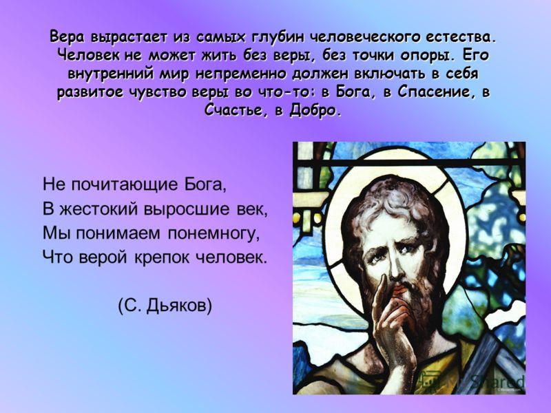Вера вырастает из самых глубин человеческого естества. Человек не может жить без веры, без точки опоры. Его внутренний мир непременно должен включать в себя развитое чувство веры во что-то: в Бога, в Спасение, в Счастье, в Добро. Не почитающие Бога,