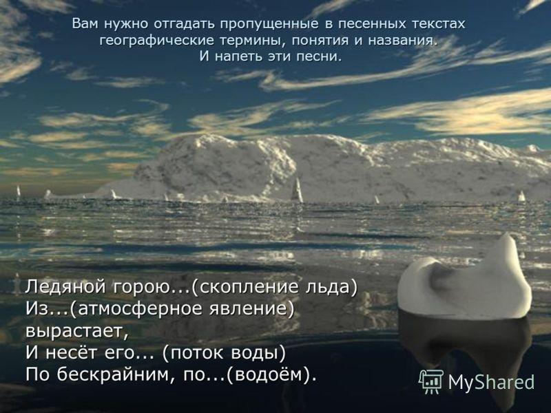 Вам нужно отгадать пропущенные в песенных текстах географические термины, понятия и названия. И напеть эти песни. Ледяной горою...(скопление льда) Из...(атмосферное явление) вырастает, И несёт его... (поток воды) По бескрайним, по...(водоём).