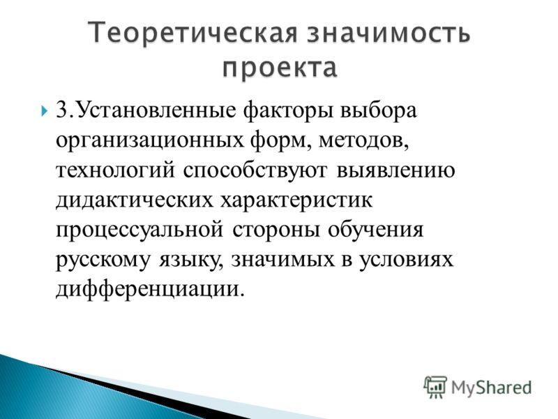 3.Установленные факторы выбора организационных форм, методов, технологий способствуют выявлению дидактических характеристик процессуальной стороны обучения русскому языку, значимых в условиях дифференциации.