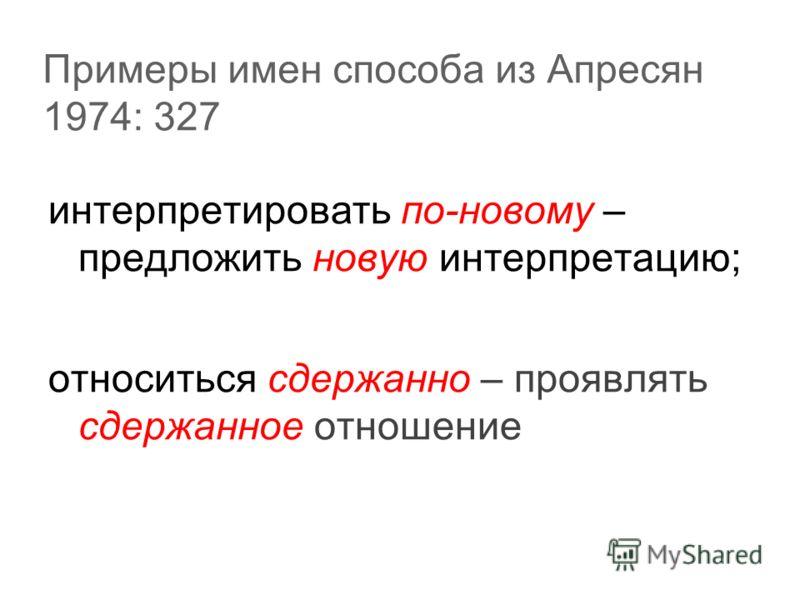 Примеры имен способа из Апресян 1974: 327 интерпретировать по-новому – предложить новую интерпретацию; относиться сдержанно – проявлять сдержанное отношение