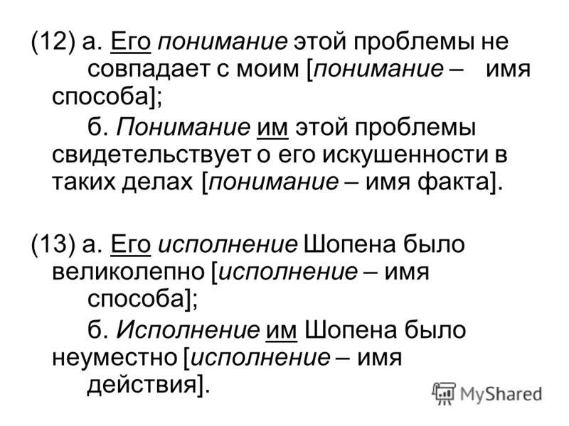 (12) а. Его понимание этой проблемы не совпадает с моим [понимание – имя способа]; б. Понимание им этой проблемы свидетельствует о его искушенности в таких делах [понимание – имя факта]. (13) а. Его исполнение Шопена было великолепно [исполнение – им