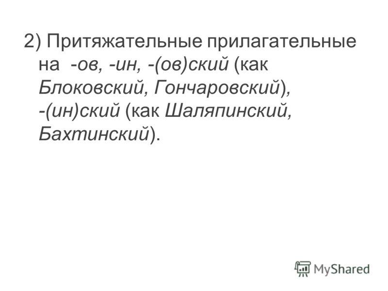 2) Притяжательные прилагательные на -ов, -ин, -(ов)ский (как Блоковский, Гончаровский), -(ин)ский (как Шаляпинский, Бахтинский).