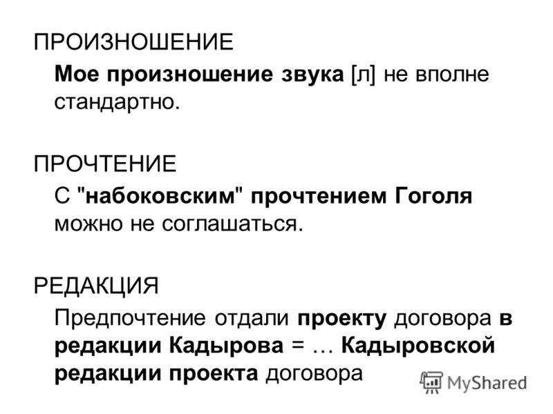 ПРОИЗНОШЕНИЕ Мое произношение звука [л] не вполне стандартно. ПРОЧТЕНИЕ С набоковским прочтением Гоголя можно не соглашаться. РЕДАКЦИЯ Предпочтение отдали проекту договора в редакции Кадырова = … Кадыровской редакции проекта договора