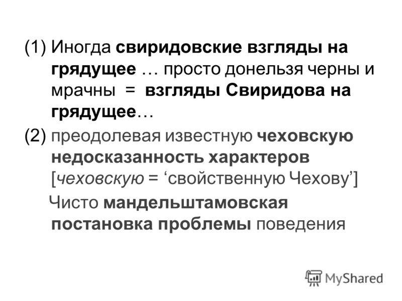 (1)Иногда свиридовские взгляды на грядущее … просто донельзя черны и мрачны = взгляды Свиридова на грядущее… (2) преодолевая известную чеховскую недосказанность характеров [чеховскую = свойственную Чехову] Чисто мандельштамовская постановка проблемы