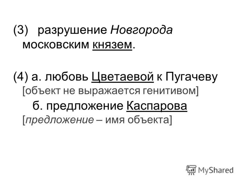 (3)разрушение Новгорода московским князем. (4) а. любовь Цветаевой к Пугачеву [объект не выражается генитивом] б. предложение Каспарова [предложение – имя объекта]