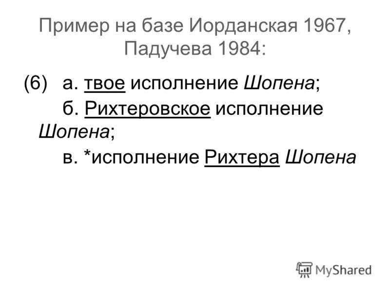 Пример на базе Иорданская 1967, Падучева 1984: (6)а. твое исполнение Шопена; б. Рихтеровское исполнение Шопена; в. *исполнение Рихтера Шопена