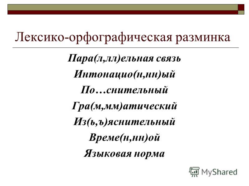 Лексико-орфографическая разминка Пара(л,лл)ельная связь Интонацио(н,нн)ый По…снительный Гра(м,мм)атический Из(ь,ъ)яснительный Време(н,нн)ой Языковая норма