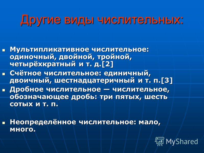 Другие виды числительных: Мультипликативное числительное: одиночный, двойной, тройной, четырёхкратный и т. д.[2] Мультипликативное числительное: одиночный, двойной, тройной, четырёхкратный и т. д.[2] Счётное числительное: единичный, двоичный, шестнад