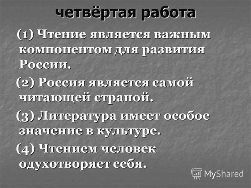 четвёртая работа (1) Чтение является важным компонентом для развития России. (1) Чтение является важным компонентом для развития России. (2) Россия является самой читающей страной. (2) Россия является самой читающей страной. (3) Литература имеет особ