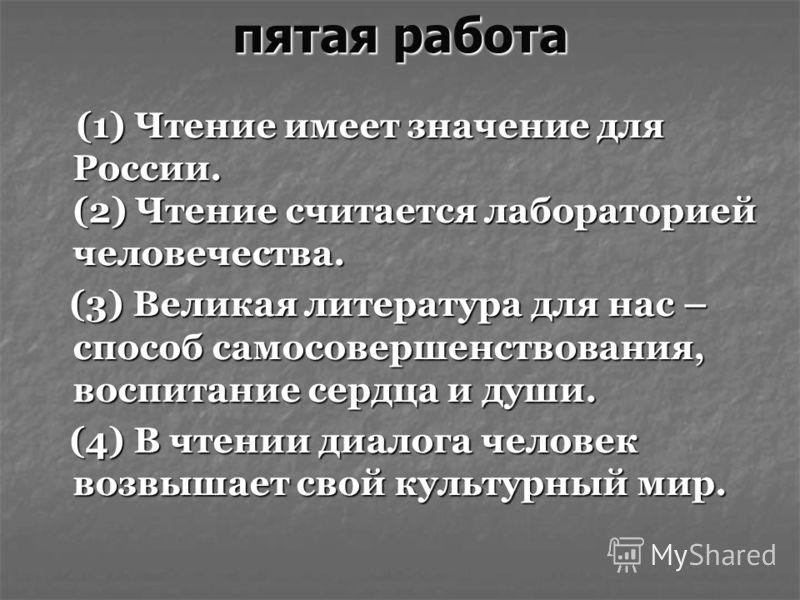 пятая работа (1) Чтение имеет значение для России. (2) Чтение считается лабораторией человечества. (1) Чтение имеет значение для России. (2) Чтение считается лабораторией человечества. (3) Великая литература для нас – способ самосовершенствования, во