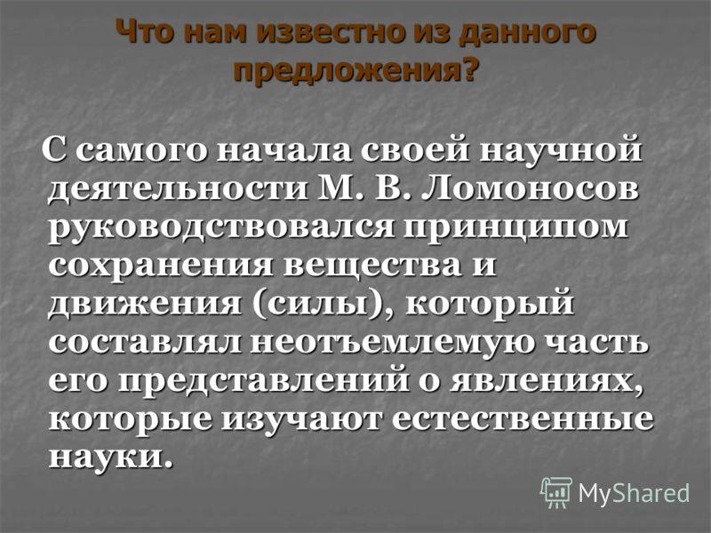 Что нам известно из данного предложения? С самого начала своей научной деятельности М. В. Ломоносов руководствовался принципом сохранения вещества и движения (силы), который составлял неотъемлемую часть его представлений о явлениях, которые изучают е