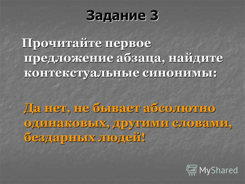 Задание 3 Прочитайте первое предложение абзаца, найдите контекстуальные синонимы: Прочитайте первое предложение абзаца, найдите контекстуальные синонимы: Да нет, не бывает абсолютно одинаковых, другими словами, бездарных людей! Да нет, не бывает абсо