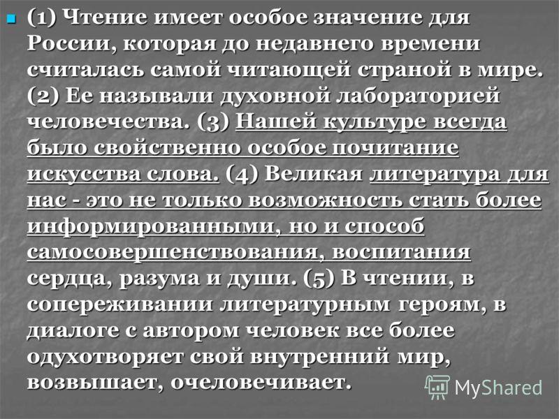 (1) Чтение имеет особое значение для России, которая до недавнего времени считалась самой читающей страной в мире. (2) Ее называли духовной лабораторией человечества. (3) Нашей культуре всегда было свойственно особое почитание искусства слова. (4) Ве