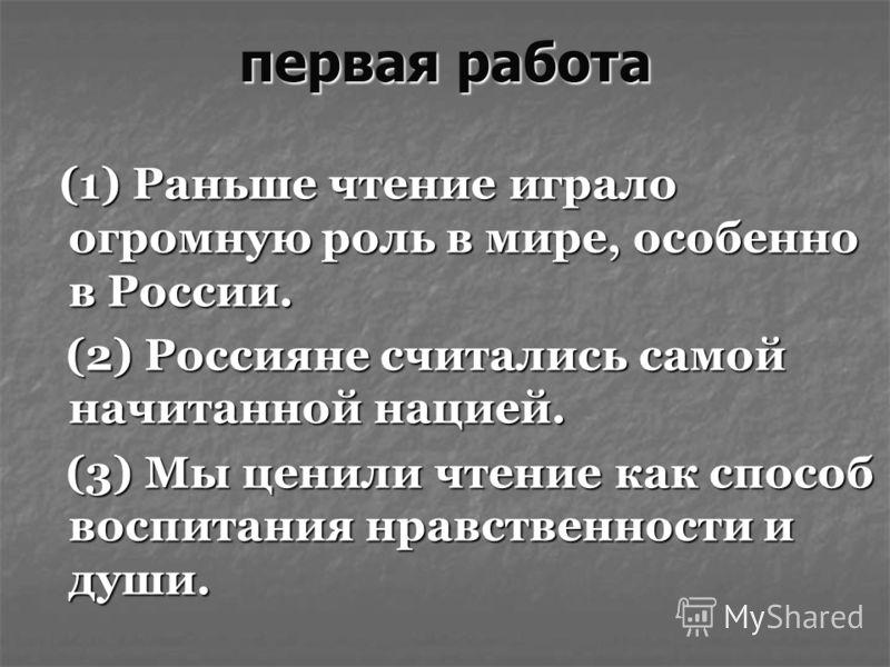 первая работа (1) Раньше чтение играло огромную роль в мире, особенно в России. (1) Раньше чтение играло огромную роль в мире, особенно в России. (2) Россияне считались самой начитанной нацией. (2) Россияне считались самой начитанной нацией. (3) Мы ц