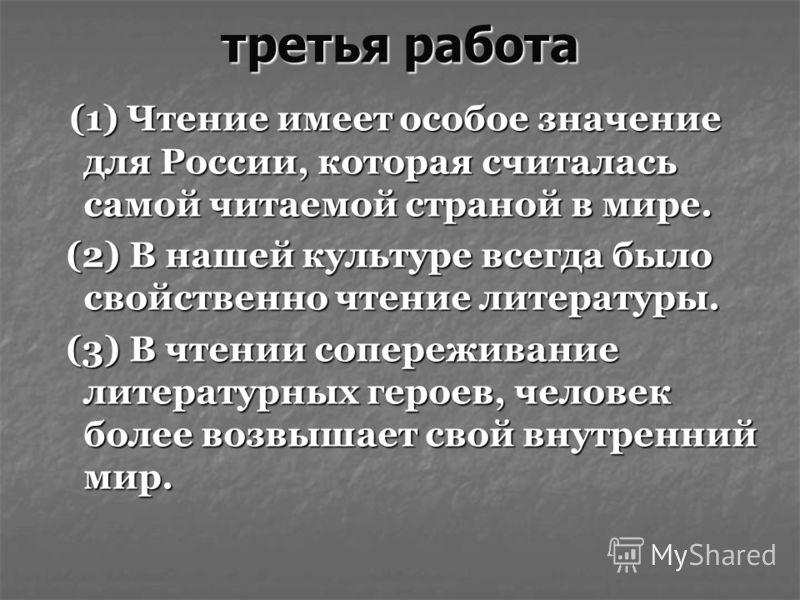 третья работа (1) Чтение имеет особое значение для России, которая считалась самой читаемой страной в мире. (1) Чтение имеет особое значение для России, которая считалась самой читаемой страной в мире. (2) В нашей культуре всегда было свойственно чте