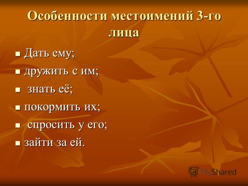 Особенности местоимений 3-го лица Дать ему; Дать ему; дружить с им; дружить с им; знать её; знать её; покормить их; покормить их; спросить у его; спросить у его; зайти за ей. зайти за ей.