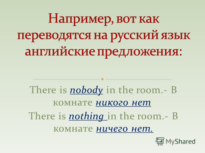 There is nobody in the room.- В комнате никого нет. There is nothing in the room.- В комнате ничего нет.